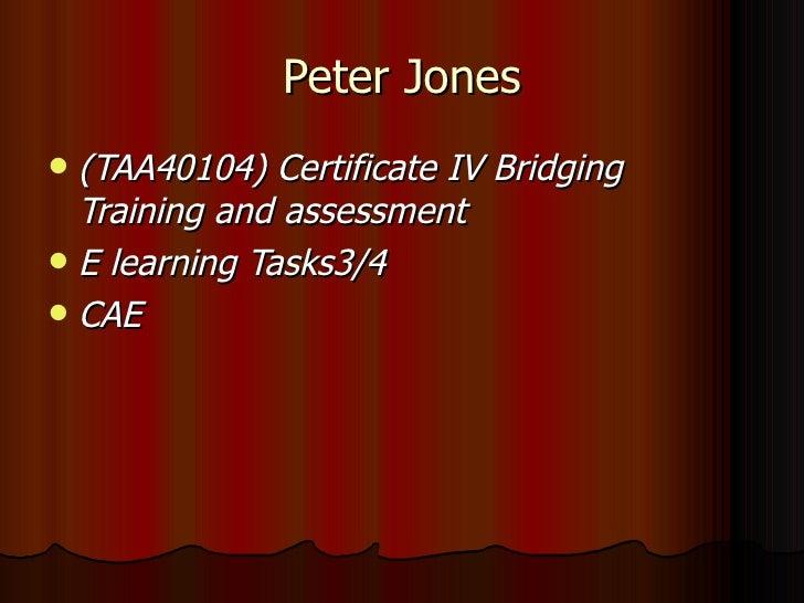 Peter Jones <ul><li>(TAA40104) Certificate IV Bridging Training and assessment </li></ul><ul><li>E learning Tasks3/4 </li>...