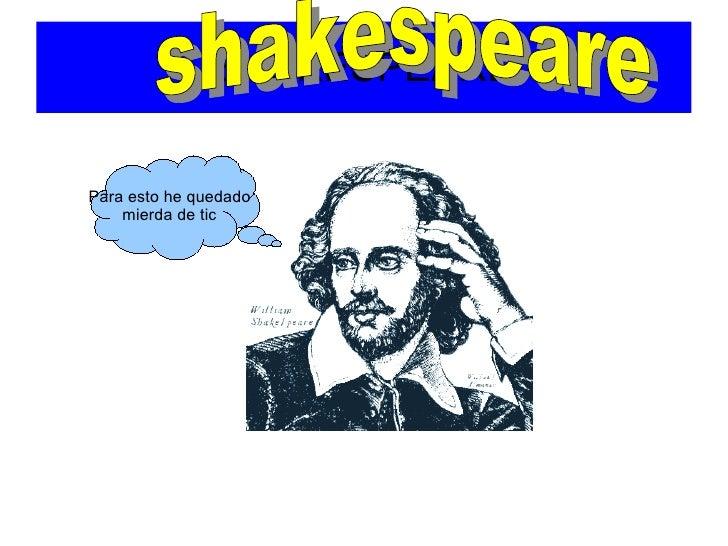 SHAKESPEARE Para esto he quedado mierda de tic shakespeare