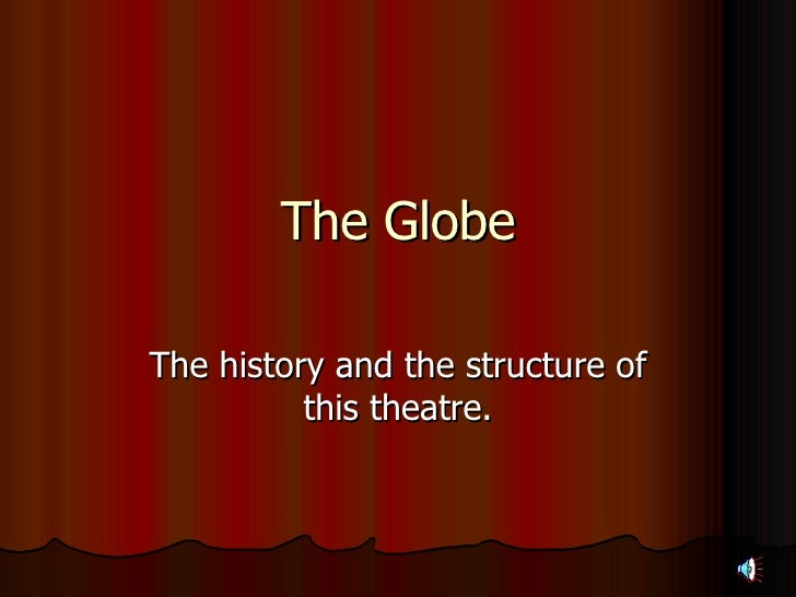 The Globe The history and the structure of this theatre.