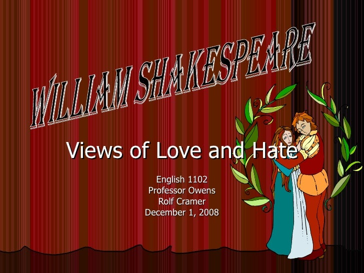 Views of Love and Hate English 1102 Professor Owens Rolf Cramer December 1, 2008 William Shakespeare