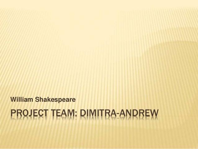 PROJECT TEAM: DIMITRA-ANDREW William Shakespeare