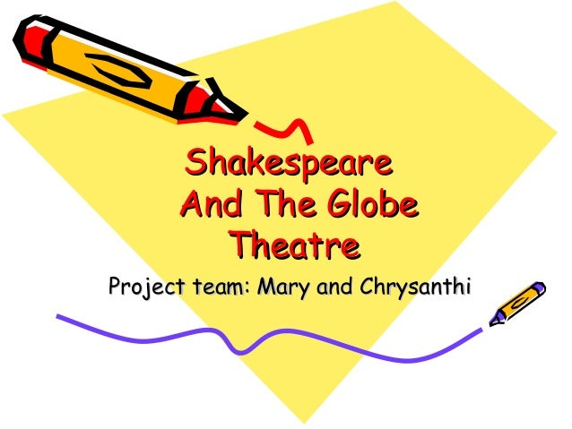 ShakespeareShakespeare And The GlobeAnd The Globe TheatreTheatre Project team: Mary and ChrysanthiProject team: Mary and C...