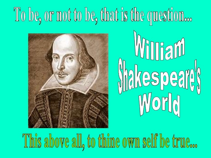 William Shakespeare's World To be, or not to be, that is the question... This above all, to thine own self be true...