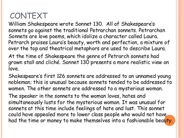 "essay on shakespeares sonnet 130 I will be writing about ""sonnet 130"" that was written in 1609 by william shakespeare the theme of this sonnet is romance, but it isn't the conventional love."