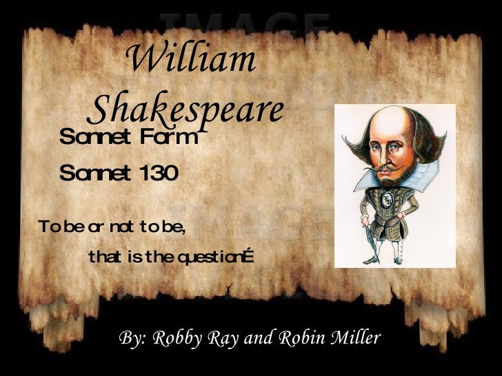 William Shakespeare   Sonnet Form Sonnet 130 To be or not to be,  that is the question… By: Robby Ray and Robin Miller