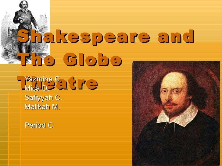 Shakespeare and The Globe Theatre  Yazmine C.  Mica D. Safiyyah C. Malikah M.  Period C