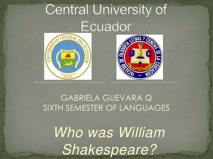 GABRIELA GUEVARA QSIXTH SEMESTER OF LANGUAGES  Who was William   Shakespeare?