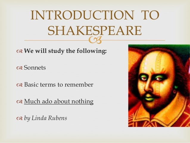 INTRODUCTION TO      SHAKESPEARE                        We will study the following: Sonnets Basic terms to remember ...
