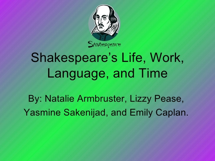Shakespeare's Life, Work, Language, and Time By: Natalie Armbruster, Lizzy Pease,  Yasmine Sakenijad, and Emily Caplan.
