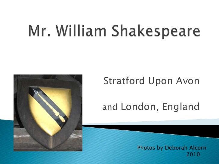 Mr. William Shakespeare<br />Stratford Upon Avon<br />and London, England<br />Photos by Deborah Alcorn<br />             ...