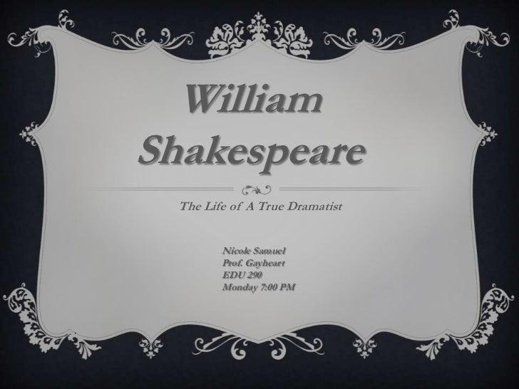 William    Shakespeare      The Life of A True Dramatist             Nicole Samuel             Prof. Gayheart             ...