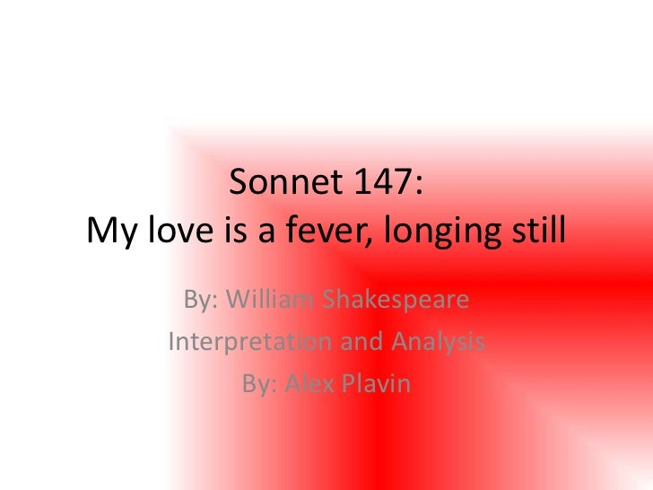 Sonnet 147:My love is a fever, longing still       By: William Shakespeare     Interpretation and Analysis            By: ...