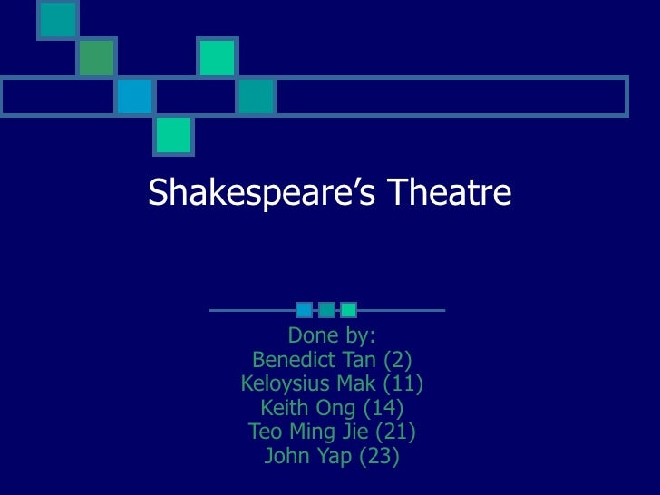 Shakespeare's Theatre             Done by:       Benedict Tan (2)      Keloysius Mak (11)        Keith Ong (14)       Teo ...