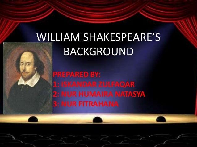 WILLIAM SHAKESPEARE'S BACKGROUND PREPARED BY: 1: ISKANDAR ZULFAQAR 2: NUR HUMAIRA NATASYA 3: NUR FITRAHANA