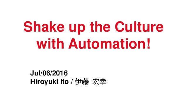 Shake up the Culture with Automation! Jul/06/2016 Hiroyuki Ito / 伊藤 宏幸
