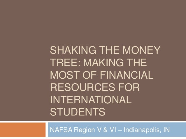 SHAKING THE MONEY TREE: MAKING THE MOST OF FINANCIAL RESOURCES FOR INTERNATIONAL STUDENTS NAFSA Region V & VI – Indianapol...
