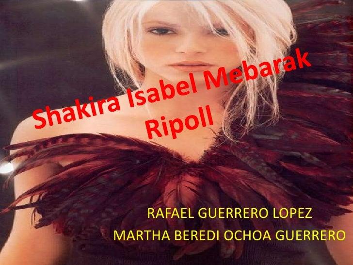 Shakira Isabel Mebarak Ripoll<br />RAFAEL GUERRERO LOPEZ<br />MARTHA BEREDI OCHOA GUERRERO<br />