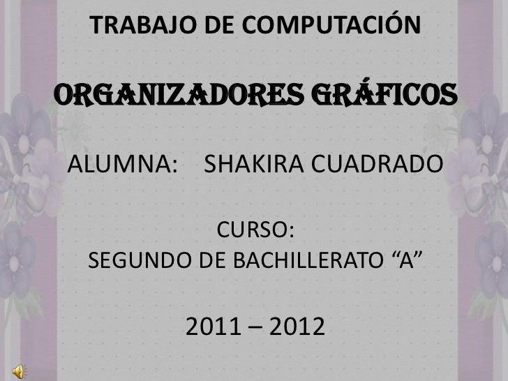 """TRABAJO DE COMPUTACIÓNORGANIZADORES GRÁFICOSALUMNA: SHAKIRA CUADRADO          CURSO: SEGUNDO DE BACHILLERATO """"A""""        20..."""