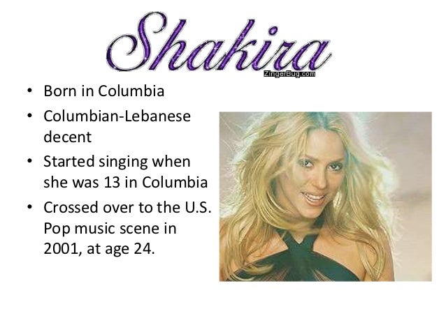 • Born in Columbia• Columbian-Lebanese  decent• Started singing when  she was 13 in Columbia• Crossed over to the U.S.  Po...