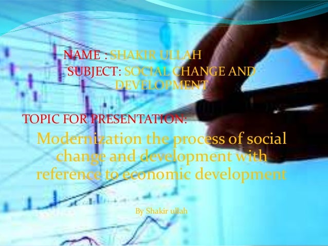 NAME : SHAKIR ULLAH SUBJECT: SOCIAL CHANGE AND DEVELOPMENT TOPIC FOR PRESENTATION: Modernization the process of social cha...