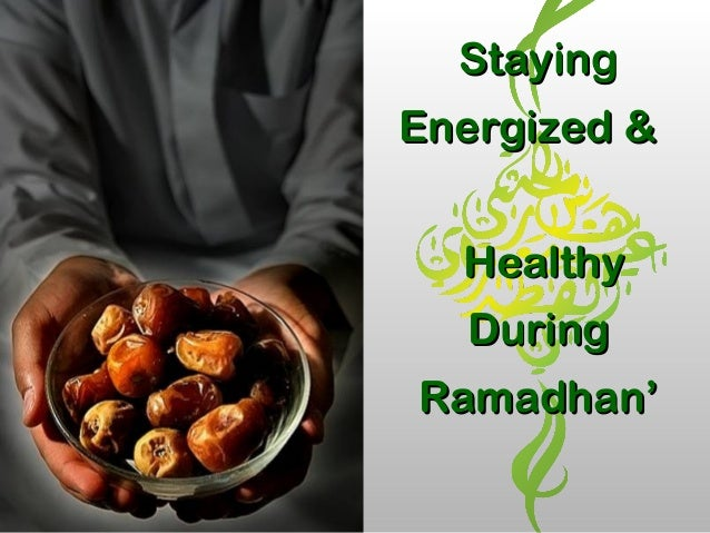 StayingStaying Energized &Energized & HealthyHealthy DuringDuring Ramadhan'Ramadhan'
