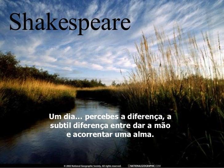 Um dia… percebes a diferença, a subtil diferença entre dar a mão e acorrentar uma alma. Shakespeare