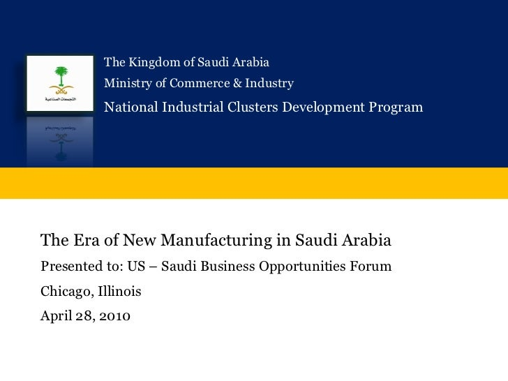 The Era of New Manufacturing in Saudi Arabia Presented to: US – Saudi Business Opportunities Forum Chicago, Illinois April...
