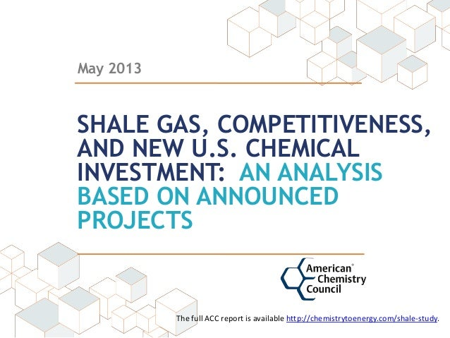 May 2013 SHALE GAS, COMPETITIVENESS, AND NEW U.S. CHEMICAL INVESTMENT: AN ANALYSIS BASED ON ANNOUNCED PROJECTS The full AC...