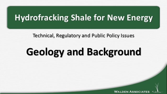 Walden Associates Technical, Regulatory and Public Policy Issues Hydrofracking Shale for New Energy Geology and Background