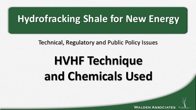 Walden Associates Technical, Regulatory and Public Policy Issues Hydrofracking Shale for New Energy HVHF Technique and Che...