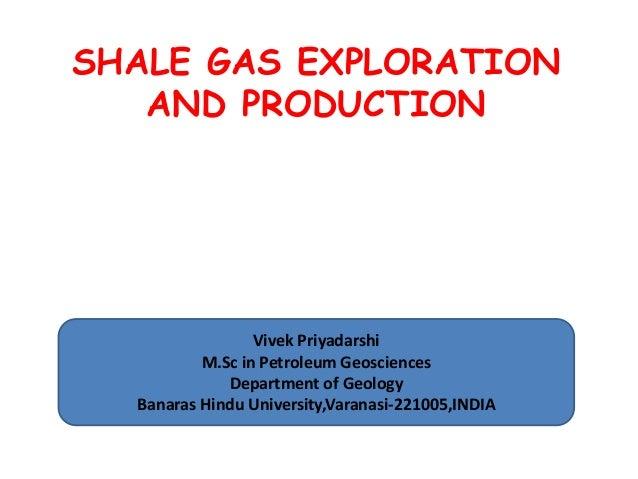 SHALE GAS EXPLORATION AND PRODUCTION  Vivek Priyadarshi M.Sc in Petroleum Geosciences Department of Geology Banaras Hindu ...