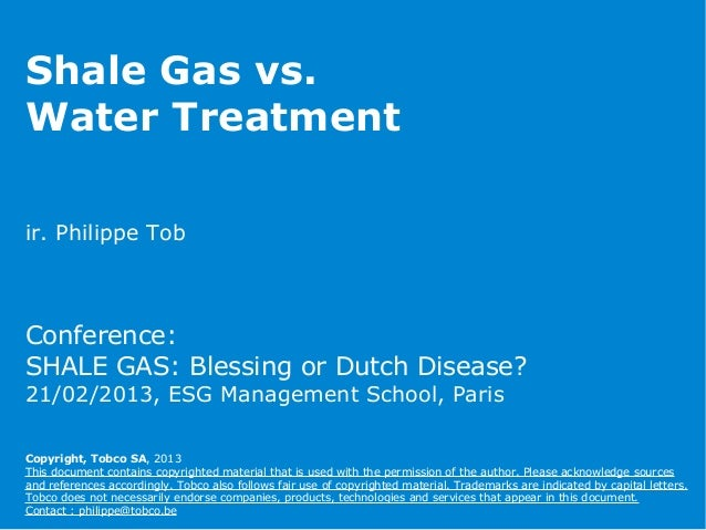 Shale Gas vs.Water Treatmentir. Philippe TobConference:SHALE GAS: Blessing or Dutch Disease?21/02/2013, ESG Management Sch...