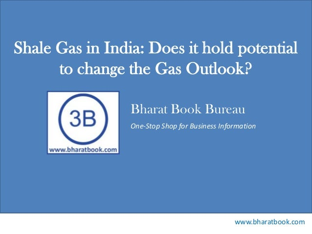 Bharat Book Bureau www.bharatbook.com One-Stop Shop for Business Information Shale Gas in India: Does it hold potential to...