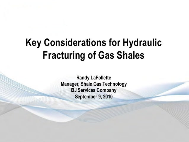 Key Considerations for Hydraulic Fracturing of Gas Shales Randy LaFollette Manager, Shale Gas Technology BJ Services Compa...