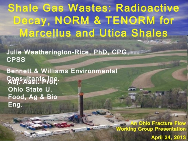 Shale Gas Wastes: RadioactiveDecay, NORM & TENORM forMarcellus and Utica ShalesJulie Weatherington-Rice, PhD, CPG,CPSSBenn...