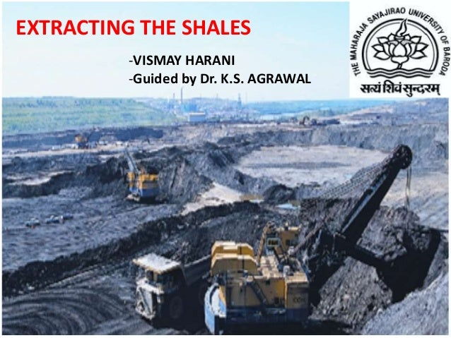EXTRACTING THE SHALES -VISMAY HARANI -Guided by Dr. K.S. AGRAWAL