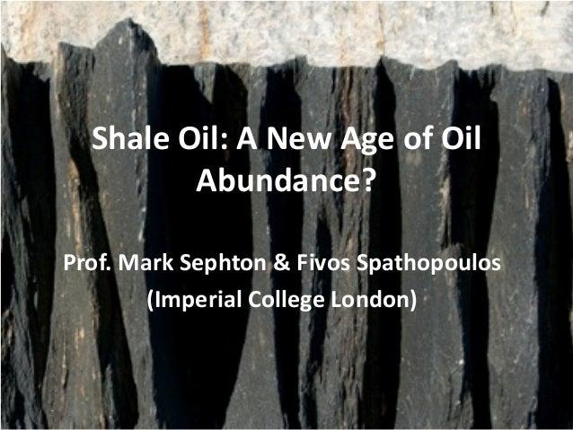 Shale Oil: A New Age of Oil         Abundance?Prof. Mark Sephton & Fivos Spathopoulos        (Imperial College London)
