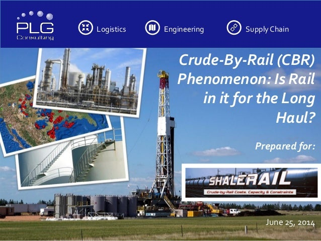 Logistics Engineering SupplyChain Crude-By-Rail (CBR) Phenomenon: Is Rail in it for the Long Haul? Prepared for: June 25, ...