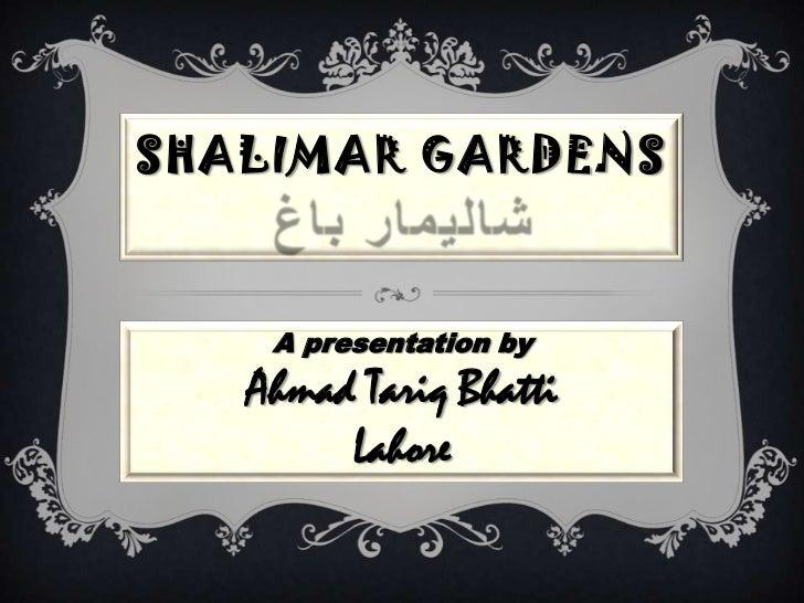 SHALIMAR GARDENS    A presentation by   Ahmad Tariq Bhatti        Lahore