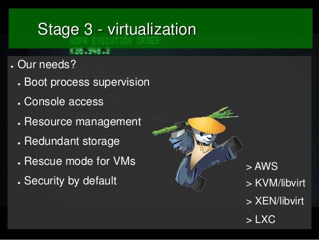 Stage 3 - virtualization ●  Our needs? ●  Boot process supervision  ●  Console access  ●  Resource management  ●  Redundan...