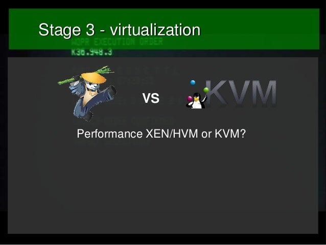 Stage 3 - virtualization  VS Performance XEN/HVM or KVM?