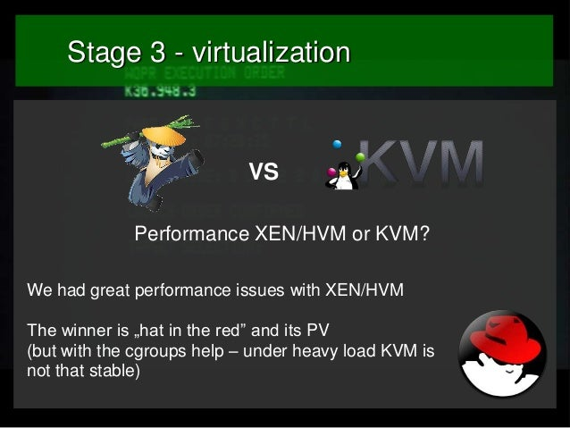 """Stage 3 - virtualization  VS Performance XEN/HVM or KVM? We had great performance issues with XEN/HVM The winner is """"hat i..."""