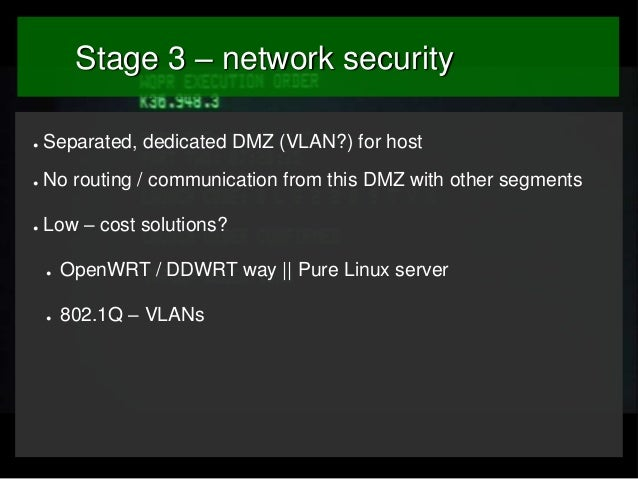 Stage 3 – network security ●  Separated, dedicated DMZ (VLAN?) for host  ●  No routing / communication from this DMZ with ...