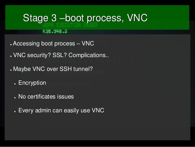 Stage 3 –boot process, VNC ●  Accessing boot process – VNC  ●  VNC security? SSL? Complications..  ●  Maybe VNC over SSH t...
