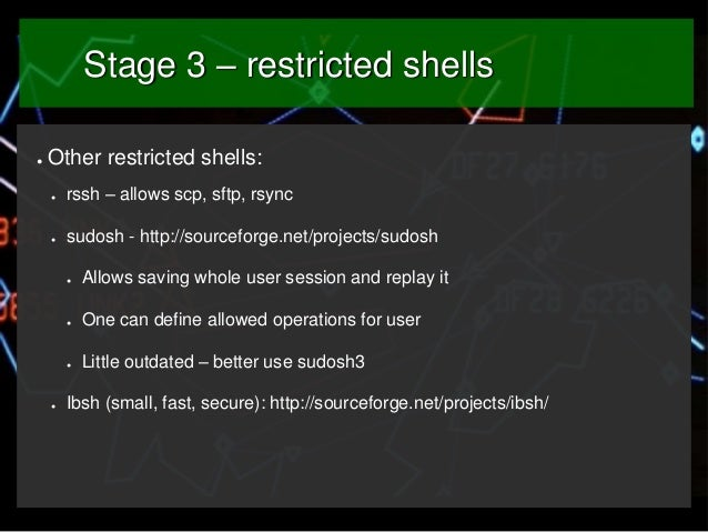 Stage 3 – restricted shells ●  Other restricted shells: ●  rssh – allows scp, sftp, rsync  ●  sudosh - http://sourceforge....
