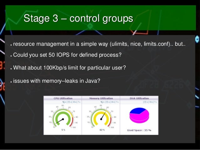 Stage 3 – control groups ●  resource management in a simple way (ulimits, nice, limits.conf).. but..  ●  Could you set 50 ...