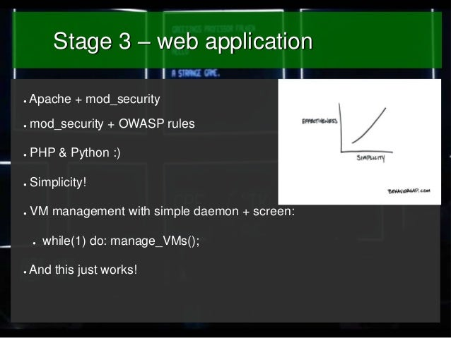 Stage 3 – web application ●  Apache + mod_security  ●  mod_security + OWASP rules  ●  PHP & Python :)  ●  Simplicity!  ●  ...