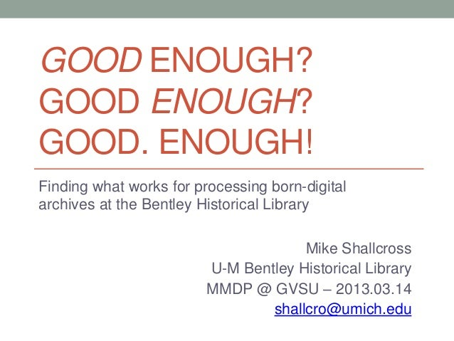 GOOD ENOUGH? GOOD ENOUGH? GOOD. ENOUGH! Finding what works for processing born-digital archives at the Bentley Historical ...