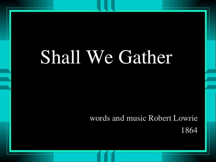 Shall We Gather <ul><li>words and music Robert Lowrie </li></ul><ul><li>1864 </li></ul>