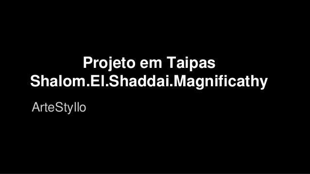 Projeto em Taipas Shalom.El.Shaddai.Magnificathy ArteStyllo